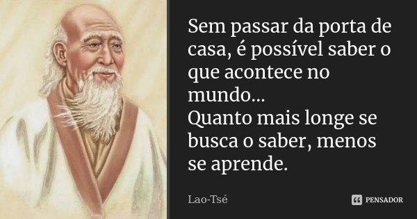 Sem passar da porta de casa, é possível saber o que acontece no mundo... Quanto mais longe se busca o saber, menos se aprende.... Frase de Lao-Tsé.