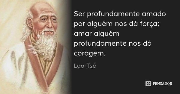 Ser profundamente amado por alguém nos dá força; amar alguém profundamente nos dá coragem.... Frase de Lao-Tsé.