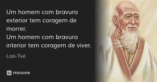 Um homem com bravura exterior tem coragem de morrer. Um homem com bravura interior tem coragem de viver.... Frase de Lao Tsé.