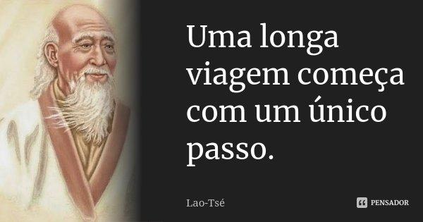 Uma longa viagem começa com um único passo.... Frase de Lao-Tsé.