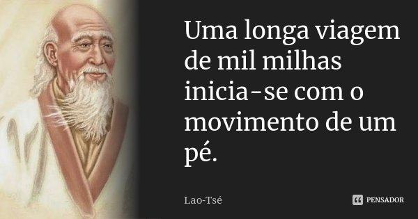 Uma longa viagem de mil milhas inicia-se com o movimento de um pé.... Frase de Lao-Tsé.