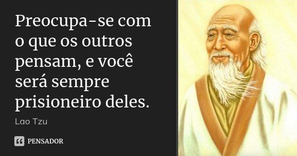 Preocupa Se Com O Que Os Outros Pensam Lao Tzu