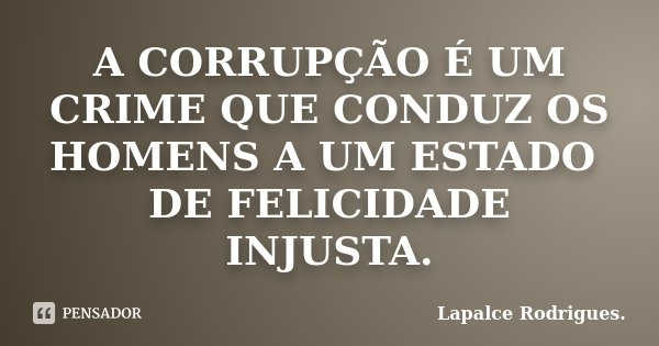 A CORRUPÇÃO É UM CRIME QUE CONDUZ OS HOMENS A UM ESTADO DE FELICIDADE INJUSTA.... Frase de Lapalce Rodrigues..