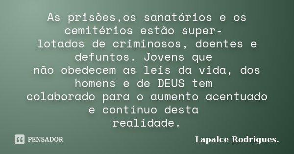 As prisões,os sanatórios e os cemitérios estão super- lotados de criminosos, doentes e defuntos. Jovens que não obedecem as leis da vida, dos homens e de DEUS t... Frase de Lapalce Rodrigues..