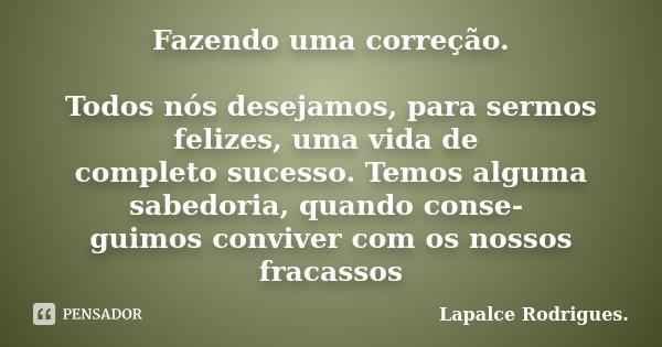 Fazendo uma correção. Todos nós desejamos, para sermos felizes, uma vida de completo sucesso. Temos alguma sabedoria, quando conse- guimos conviver com os nosso... Frase de Lapalce Rodrigues..