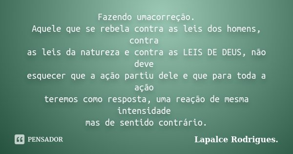 Fazendo umacorreção. Aquele que se rebela contra as leis dos homens, contra as leis da natureza e contra as LEIS DE DEUS, não deve esquecer que a ação partiu de... Frase de Lapalce Rodrigues..
