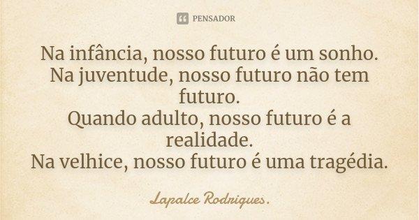Na infância, nosso futuro é um sonho. Na juventude, nosso futuro não tem futuro. Quando adulto, nosso futuro é a realidade. Na velhice, nosso futuro é uma tragé... Frase de Lapalce Rodrigues..