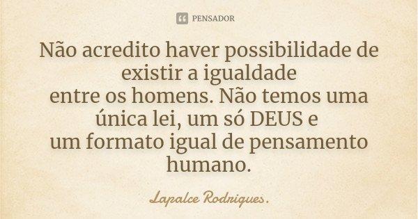 Não acredito haver possibilidade de existir a igualdade entre os homens. Não temos uma única lei, um só DEUS e um formato igual de pensamento humano.... Frase de Lapalce Rodrigues..