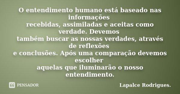 O entendimento humano está baseado nas informações recebidas, assimiladas e aceitas como verdade. Devemos também buscar as nossas verdades, através de reflexões... Frase de Lapalce Rodrigues..