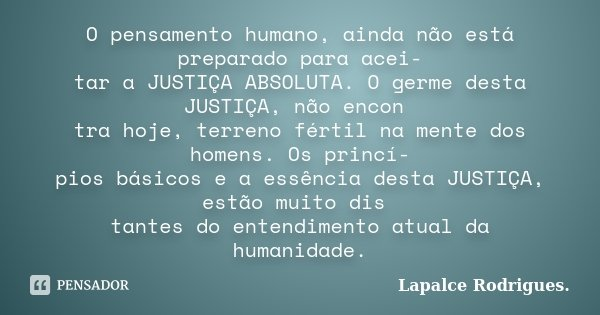 O pensamento humano, ainda não está preparado para acei- tar a JUSTIÇA ABSOLUTA. O germe desta JUSTIÇA, não encon tra hoje, terreno fértil na mente dos homens. ... Frase de Lapalce Rodrigues..