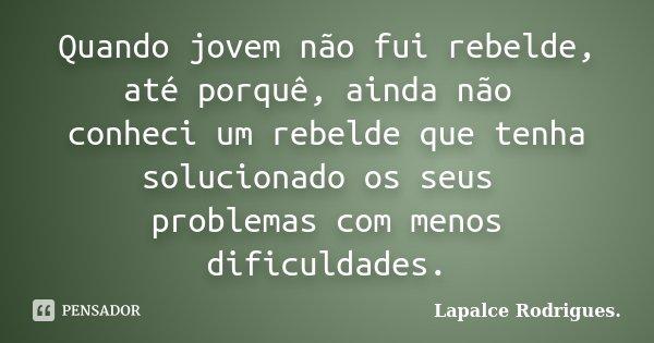 Quando jovem não fui rebelde, até porquê, ainda não conheci um rebelde que tenha solucionado os seus problemas com menos dificuldades.... Frase de Lapalce Rodrigues..