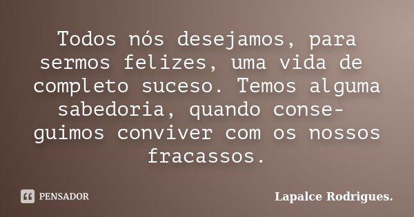 Todos nós desejamos, para sermos felizes, uma vida de completo suceso. Temos alguma sabedoria, quando conse- guimos conviver com os nossos fracassos.... Frase de Lapalce Rodrigues..