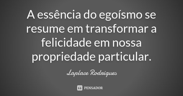 A essência do egoísmo se resume em transformar a felicidade em nossa propriedade particular.... Frase de Laplace Rodrigues..