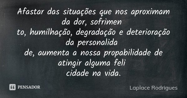 Afastar das situações que nos aproximam da dor, sofrimen to, humilhação, degradação e deterioração da personalida de, aumenta a nossa propabilidade de atingir a... Frase de Laplace Rodrigues..