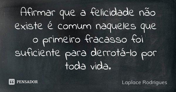 Afirmar que a felicidade não existe é comum naqueles que o primeiro fracasso foi suficiente para derrotá-lo por toda vida.... Frase de Laplace Rodrigues..