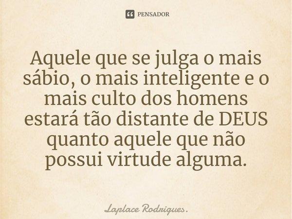 Aquele que se julga o mais sábio, o mais inteligente e o mais culto dos homens, estará tão distante de DEUS quanto aquele que não possui virtude alguma.... Frase de Laplace Rodrigues..