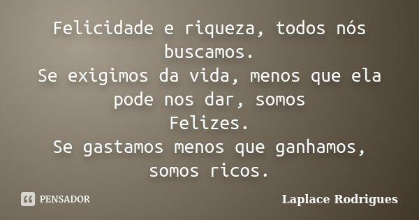 Felicidade e riqueza, todos nós buscamos. Se exigimos da vida, menos que ela pode nos dar, somos Felizes. Se gastamos menos que ganhamos, somos ricos.... Frase de Laplace Rodrigues..