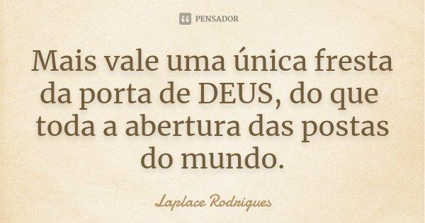 Mais vale uma única fresta da porta de DEUS, do que toda a abertura das postas do mundo.... Frase de Laplace Rodrigues.