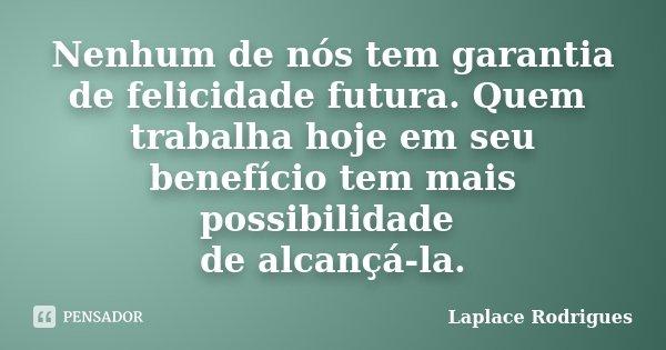 Nenhum de nós tem garantia de felicidade futura. Quem trabalha hoje em seu benefício tem mais possibilidade de alcançá-la.... Frase de Laplace Rodrigues..
