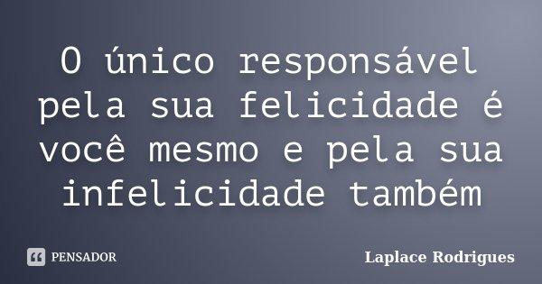 O único responsável pela sua felicidade é você mesmo e pela sua infelicidade também... Frase de Laplace.Rodrigues.