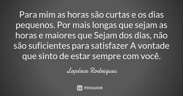 Para mim as horas são curtas e os dias pequenos. Por mais longas que sejam as horas e maiores que Sejam dos dias, não são suficientes para satisfazer A vontade ... Frase de Laplace Rodrigues.