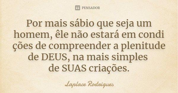 Por mais sábio que seja um homem, êle não estará em condi ções de compreender a plenitude de DEUS, na mais simples de SUAS criações.... Frase de Laplace Rodrigues..