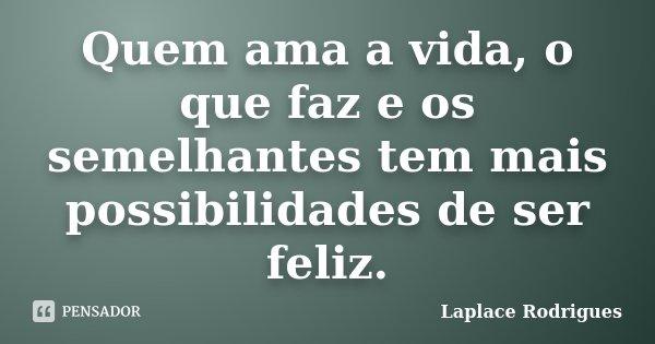 Quem ama a vida, o que faz e os semelhantes tem mais possibilidades de ser feliz.... Frase de Laplace.Rodrigues.