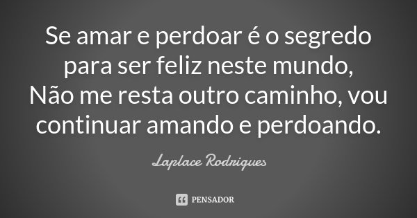 Se amar e perdoar é o segredo para ser feliz neste mundo, Não me resta outro caminho, vou continuar amando e perdoando.... Frase de Laplace Rodrigues..