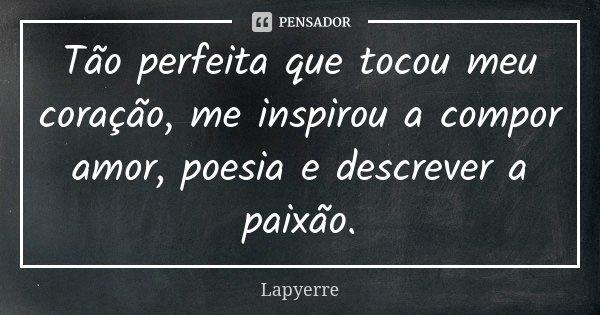 Tão perfeita que tocou meu coração, me inspirou a compor amor, poesia e descrever a paixão.... Frase de Lapyerre.
