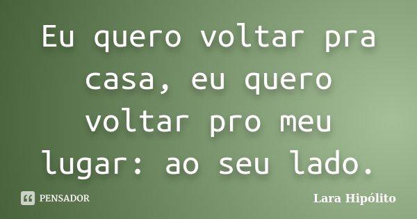 Eu quero voltar pra casa, eu quero voltar pro meu lugar: ao seu lado.... Frase de Lara Hipólito.