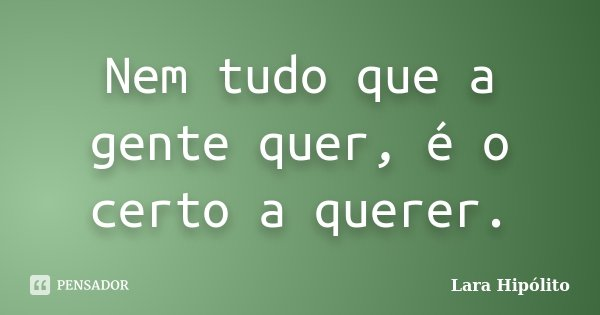 Nem tudo que a gente quer, é o certo a querer.... Frase de Lara Hipólito.