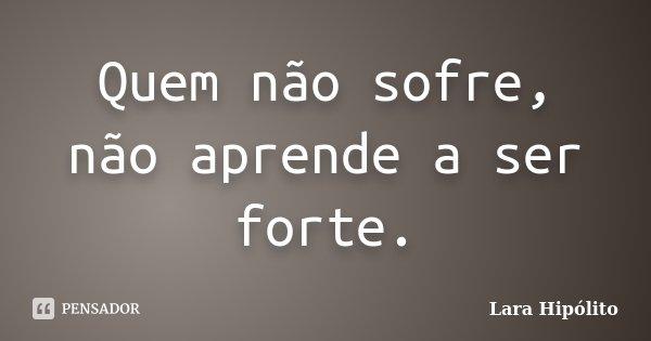 Quem não sofre, não aprende a ser forte.... Frase de Lara Hipólito.