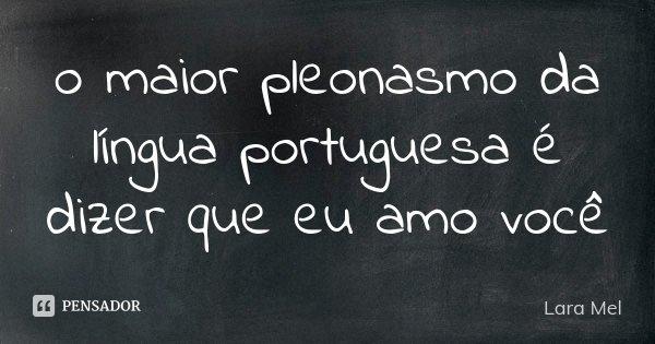 o maior pleonasmo da língua portuguesa é dizer que eu amo você... Frase de Lara Mel.
