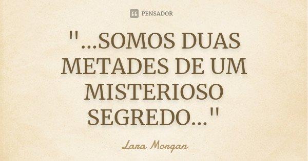 """""""...SOMOS DUAS METADES DE UM MISTERIOSO SEGREDO...""""... Frase de Lara Morgan."""