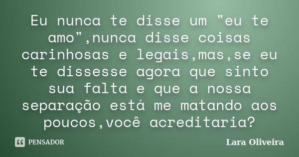 """Eu nunca te disse um """"eu te amo"""",nunca disse coisas carinhosas e legais,mas,se eu te dissesse agora que sinto sua falta e que a nossa separação está m... Frase de Lara Oliveira."""