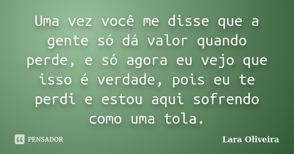 Uma vez você me disse que a gente só dá valor quando perde,e só agora eu vejo que isso é verdade,pois eu te perdi,e estou aqui sofrendo como uma tola.... Frase de Lara Oliveira.