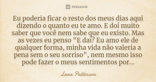 """Eu poderia ficar o resto dos meus dias aqui dizendo o quanto eu te amo. E doí muito saber que você nem sabe que eu existo. Mas as vezes eu penso """"E daí? Eu... Frase de Lara Pattinson."""
