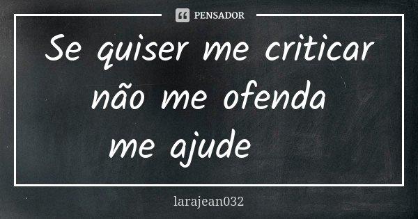 Se quiser me criticar não me ofenda me ajude 😏... Frase de larajean032.