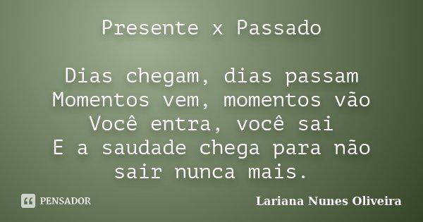Presente x Passado Dias chegam, dias passam Momentos vem, momentos vão Você entra, você sai E a saudade chega para não sair nunca mais.... Frase de Lariana Nunes Oliveira.