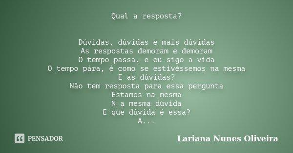 Qual a resposta? Dúvidas, dúvidas e mais dúvidas As respostas demoram e demoram O tempo passa, e eu sigo a vida O tempo pára, é como se estivéssemos na mesma E ... Frase de Lariana Nunes Oliveira.