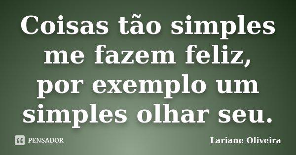 Coisas tão simples me fazem feliz, por exemplo um simples olhar seu.... Frase de Lariane Oliveira.