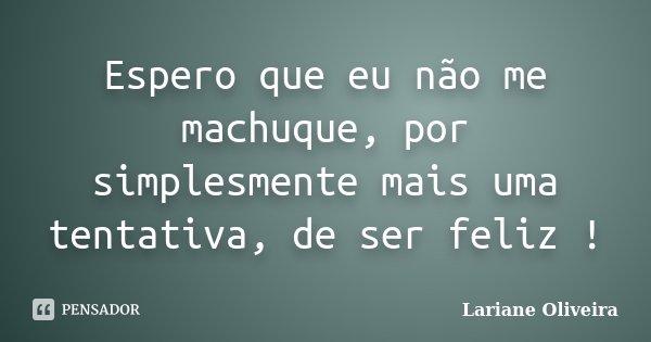 Espero que eu não me machuque, por simplesmente mais uma tentativa, de ser feliz !... Frase de Lariane Oliveira.