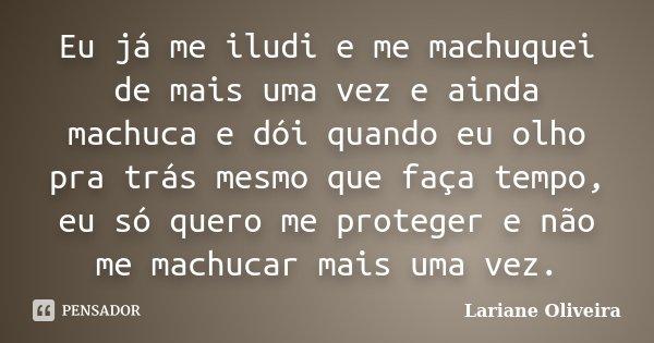 Eu já me iludi e me machuquei de mais uma vez e ainda machuca e dói quando eu olho pra trás mesmo que faça tempo, eu só quero me proteger e não me machucar mais... Frase de Lariane Oliveira.