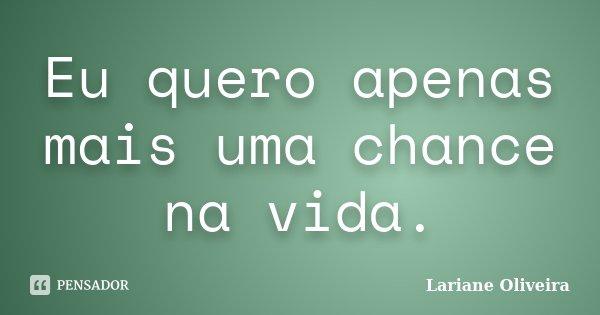 Eu quero apenas mais uma chance na vida.... Frase de Lariane Oliveira.