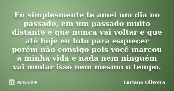 Eu simplesmente te amei um dia no passado, em um passado muito distante e que nunca vai voltar e que até hoje eu luto para esquecer porém não consigo pois você ... Frase de Lariane Oliveira.