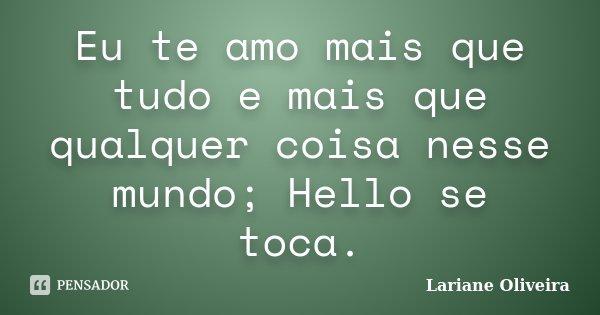 Eu te amo mais que tudo e mais que qualquer coisa nesse mundo; Hello se toca.... Frase de Lariane Oliveira.