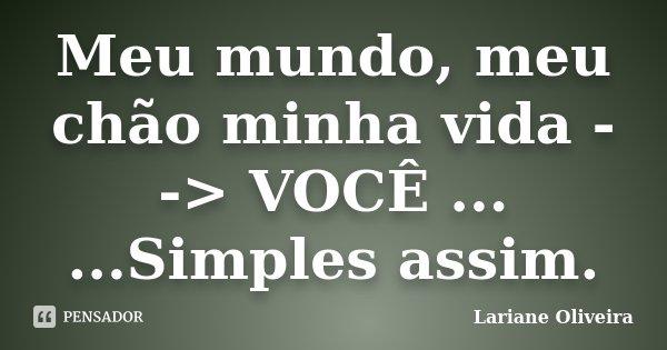 Meu mundo, meu chão minha vida --> VOCÊ ... ...Simples assim.... Frase de Lariane Oliveira.