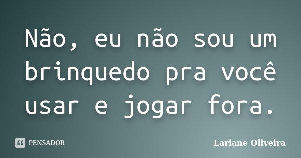 Não, eu não sou um brinquedo pra você usar e jogar fora.... Frase de Lariane Oliveira.