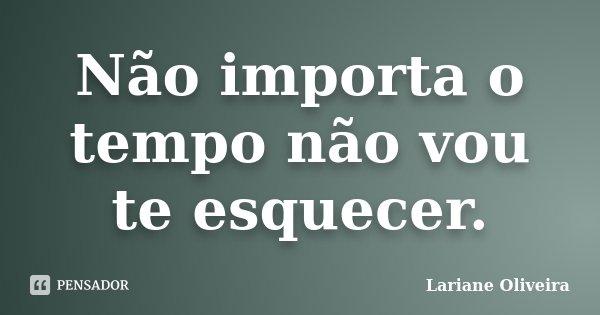 Não importa o tempo não vou te esquecer.... Frase de Lariane Oliveira.