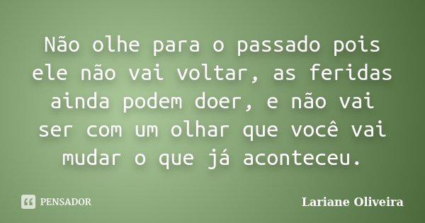 Não olhe para o passado pois ele não vai voltar, as feridas ainda podem doer, e não vai ser com um olhar que você vai mudar o que já aconteceu.... Frase de Lariane Oliveira.